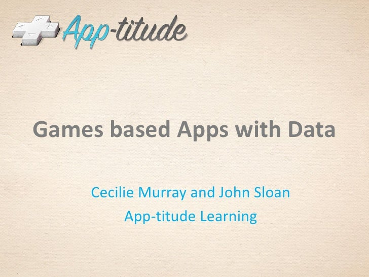 Games based Apps with Data    Cecilie Murray and John Sloan          App-titude Learning