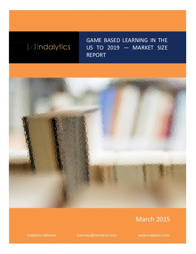 GAM GAME BASED LEARNING IN THE US TO 2019 — MARKET SIZE REPORT Indalytics Advisors business@indalytics.com www.indalytics....