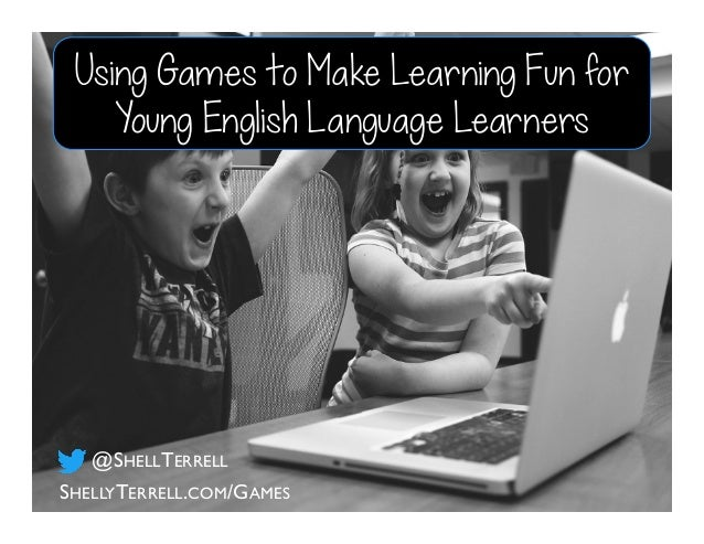 Using Games to Make Learning Fun for Young English Language Learners SHELLYTERRELL.COM/GAMES @SHELLTERRELL
