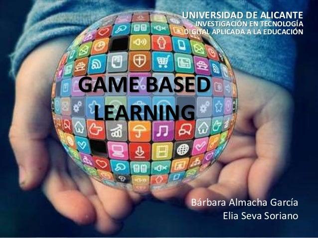 GAME BASED LEARNING UNIVERSIDAD DE ALICANTE INVESTIGACIÓN EN TECNOLOGÍA DIGITAL APLICADA A LA EDUCACIÓN Bárbara Almacha Ga...