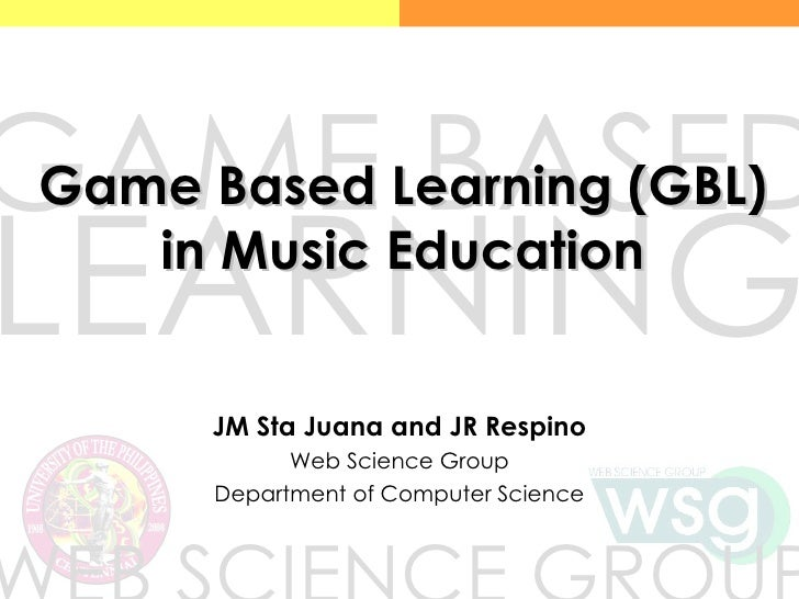 Game Based Learning (GBL) in Music Education JM Sta Juana and JR Respino Web Science Group Department of Computer Science ...