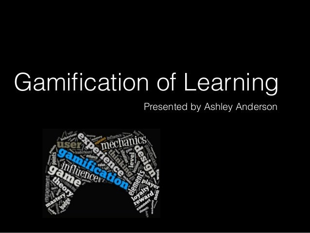 Gamification of Learning Presented by Ashley Anderson