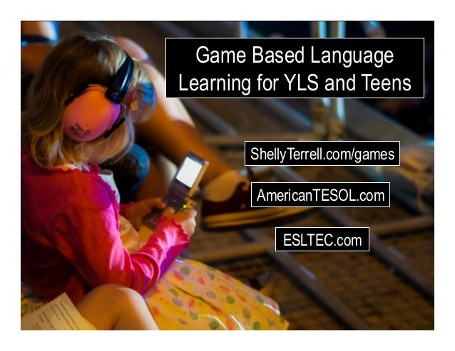 ShellyTerrell.com/games Game Based Language Learning for YLS and Teens AmericanTESOL.com ESLTEC.com