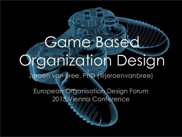 Game Based Organization Design Jeroen van Bree, PhD (@jeroenvanbree) European Organisation Design Forum 2013 Vienna Confer...