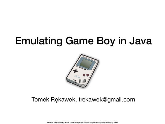 Emulating Game Boy in Java Tomek Rękawek, trekawek@gmail.com Image: http://clipground.com/image-post/25612-game-boy-clipar...
