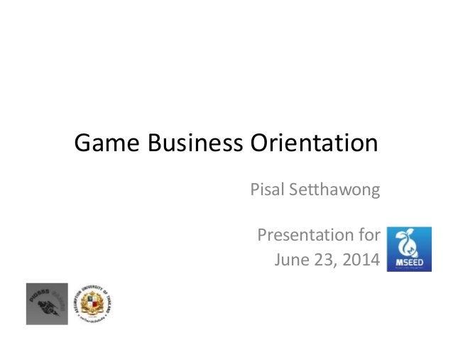Game Business Orientation Pisal Setthawong Presentation for June 23, 2014