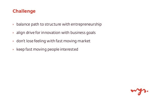 Challenge  ‣ balance path to structure with entrepreneurship  ‣ align drive for innovation with business goals  ‣ don't lo...