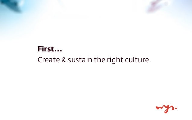 First...  Create & sustain the right culture.