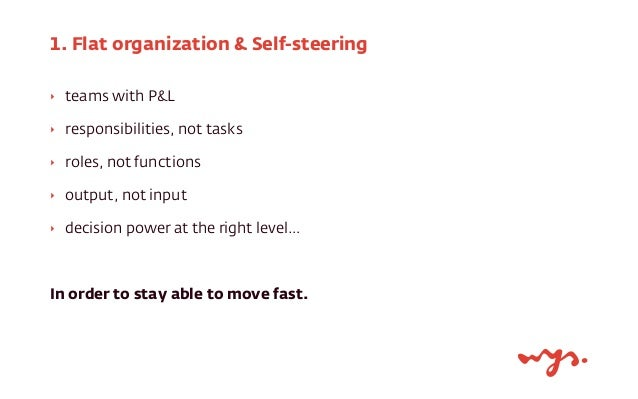 1. Flat organization & Self-steering  ‣ teams with P&L  ‣ responsibilities, not tasks  ‣ roles, not functions  ‣ output, n...