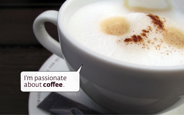 I'm passionate  about coffee.