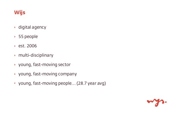 Wijs  ‣ digital agency  ‣ 55 people  ‣ est. 2006  ‣ multi-disciplinary  ‣ young, fast-moving sector  ‣ young, fast-moving ...