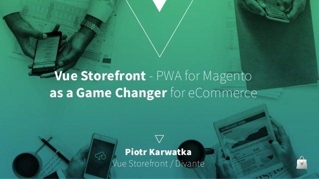 Vue Storefront - PWA for Magento as a Game Changer for eCommerce Piotr Karwatka Vue Storefront / Divante