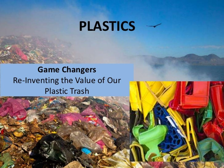PLASTICS      Game ChangersRe-Inventing the Value of Our        Plastic Trash
