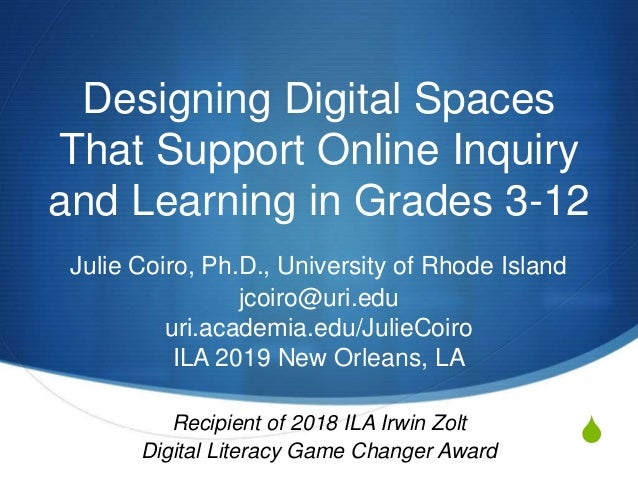 S Designing Digital Spaces That Support Online Inquiry and Learning in Grades 3-12 Julie Coiro, Ph.D., University of Rhode...