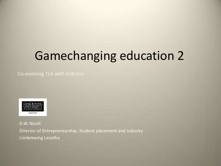 Gamechanging education 2<br />Co-evolving TLA with industry<br />D.W. Nicoll<br />Director of Entrepreneurship, Student pl...