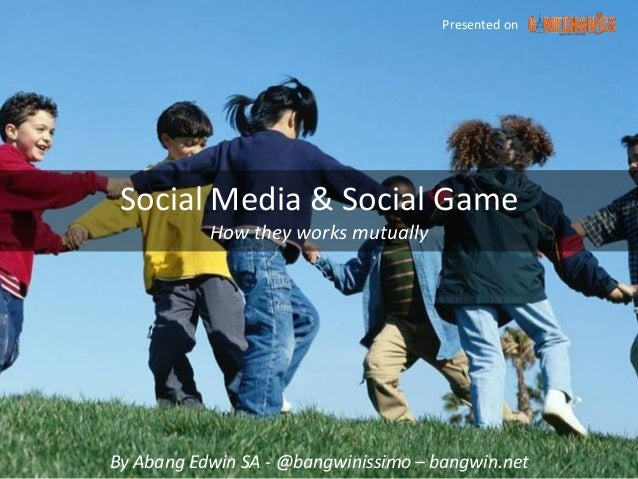 Presented on Social Media & Social Game           How they works mutuallyBy Abang Edwin SA - @bangwinissimo – bangwin.net
