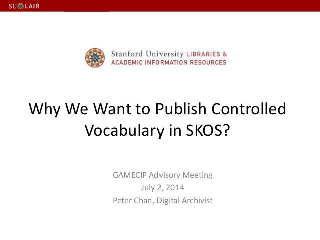 Why We Want to Publish Controlled Vocabulary in SKOS? GAMECIP Advisory Meeting July 2, 2014 Peter Chan, Digital Archivist