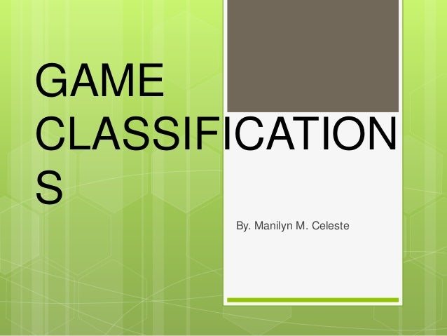 GAME CLASSIFICATION S By. Manilyn M. Celeste