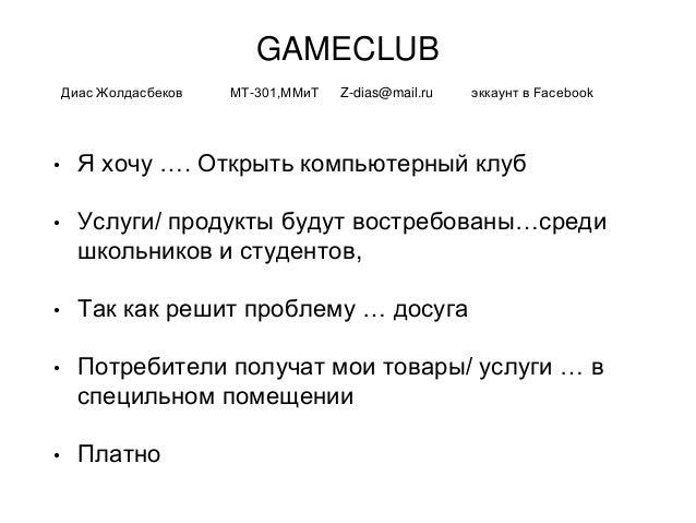 GAMECLUB • Я хочу …. Открыть компьютерный клуб • Услуги/ продукты будут востребованы…среди школьников и студентов, • Так к...