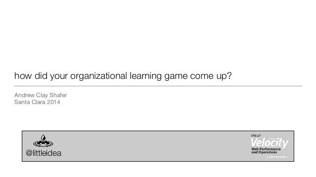 how did your organizational learning game come up? Andrew Clay Shafer  Santa Clara 2014 @littleidea