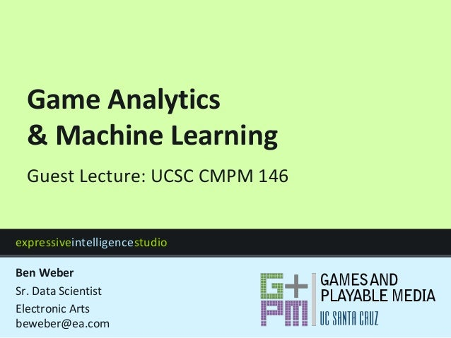 expressiveintelligencestudio Game Analytics & Machine Learning Guest Lecture: UCSC CMPM 146 Ben Weber Sr. Data Scientist E...