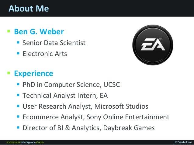expressiveintelligencestudio UC Santa Cruz About Me  Ben G. Weber  Senior Data Scientist  Electronic Arts  Experience ...