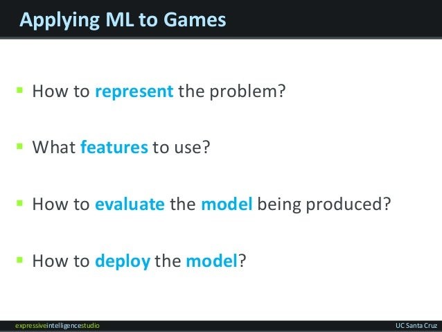 expressiveintelligencestudio UC Santa Cruz Applying ML to Games  How to represent the problem?  What features to use?  ...