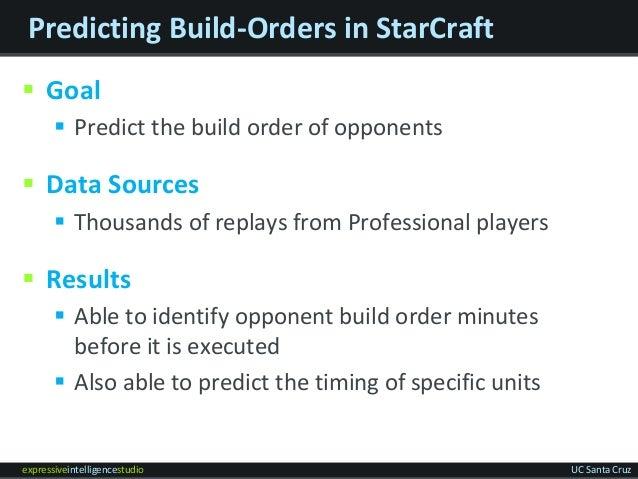 expressiveintelligencestudio UC Santa Cruz Predicting Build-Orders in StarCraft  Goal  Predict the build order of oppone...