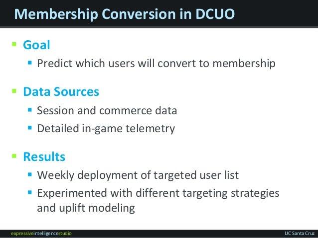 expressiveintelligencestudio UC Santa Cruz Membership Conversion in DCUO  Goal  Predict which users will convert to memb...