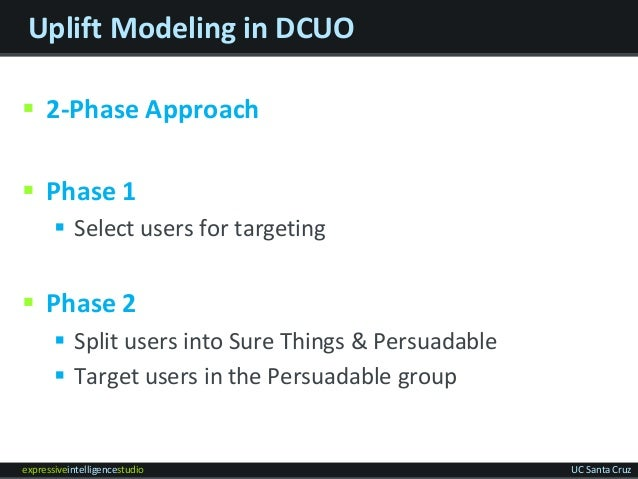 expressiveintelligencestudio UC Santa Cruz Uplift Modeling in DCUO  2-Phase Approach  Phase 1  Select users for targeti...