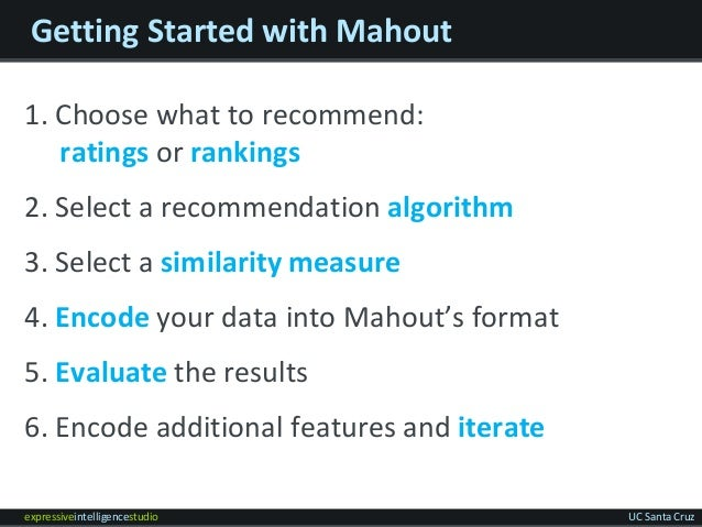 expressiveintelligencestudio UC Santa Cruz Getting Started with Mahout 1. Choose what to recommend: ratings or rankings 2....
