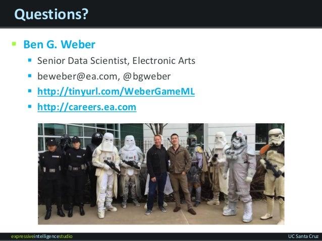 expressiveintelligencestudio UC Santa Cruz Questions?  Ben G. Weber  Senior Data Scientist, Electronic Arts  beweber@ea...