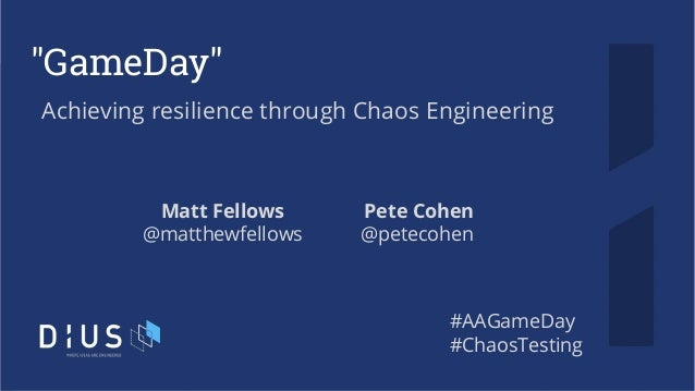"""GameDay"" Achieving resilience through Chaos Engineering Matt Fellows @matthewfellows #AAGameDay #ChaosTesting Pete Cohen ..."