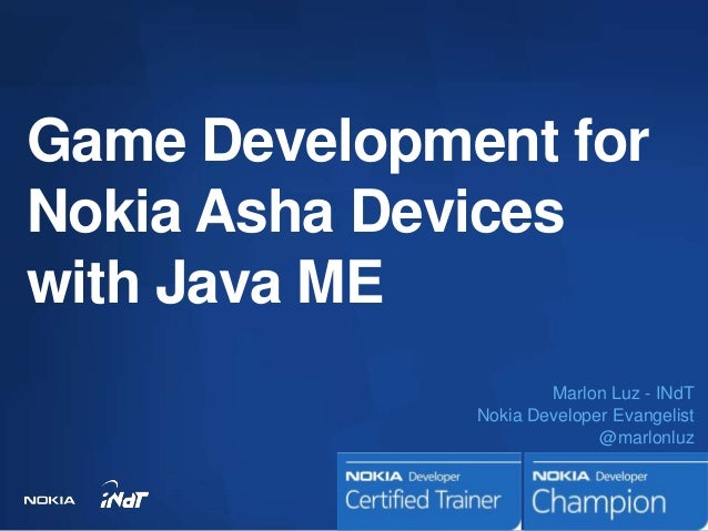 Game Development forNokia Asha Deviceswith Java ME                      Marlon Luz - INdT              Nokia Developer Eva...