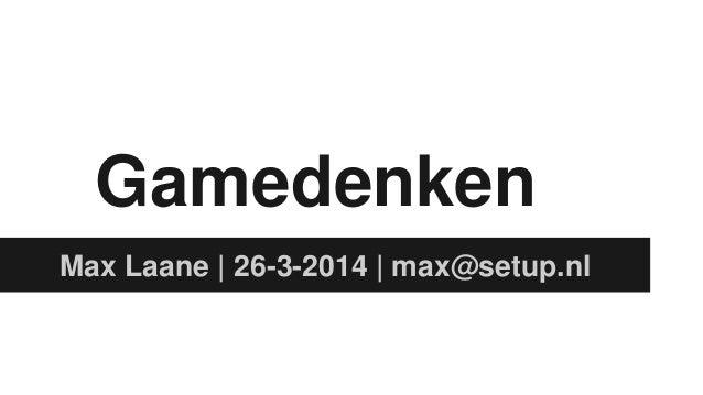 Gamedenken Max Laane | 26-3-2014 | max@setup.nl