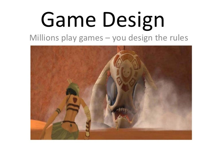 Game Design Millions play games – you design the rules