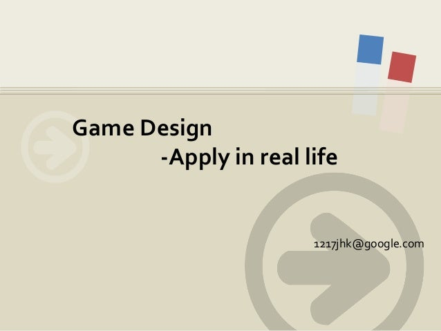 Game Design -Apply in real life  1217jhk@google.com