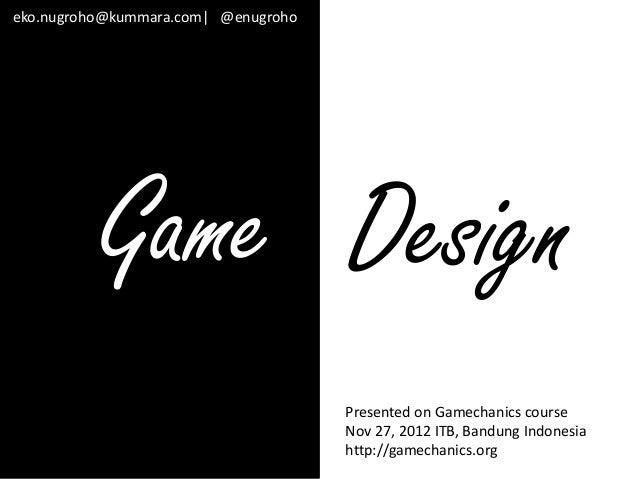 eko.nugroho@kummara.com  @enugroho          Game Design                                     Presented on Gamechanics cours...