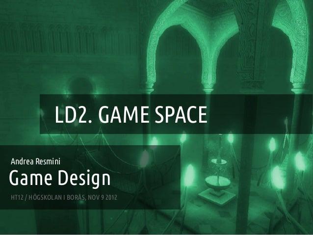 GAME DESIGN :: LD2 – GAME SPACE                   LD2. GAME SPACEAndrea ResminiGame DesignHT12 / HÖGSKOLAN I BORÅS, NOV 9 ...
