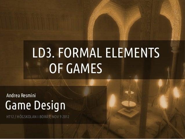 GAME DESIGN :: LD3 – FORMAL ELEMENTS OF GAMES                   LD3. FORMAL ELEMENTS                     OF GAMESAndrea Re...