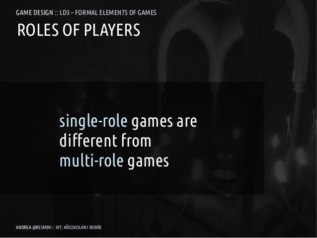 GAME DESIGN :: LD3 – FORMAL ELEMENTS OF GAMESROLES OF PLAYERS                    single-role games are                    ...