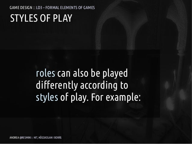 GAME DESIGN :: LD3 – FORMAL ELEMENTS OF GAMESSTYLES OF PLAY                    roles can also be played                   ...