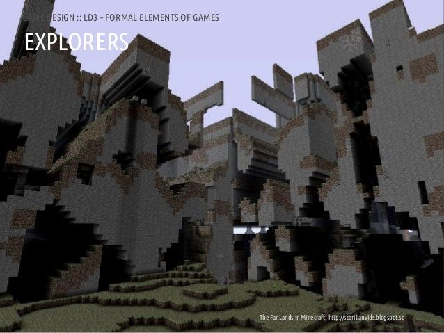 GAME DESIGN :: LD3 – FORMAL ELEMENTS OF GAMESEXPLORERSANDREA @RESMINI :: HIT, HÖGSKOLAN I BORÅS       The Far Lands in Min...