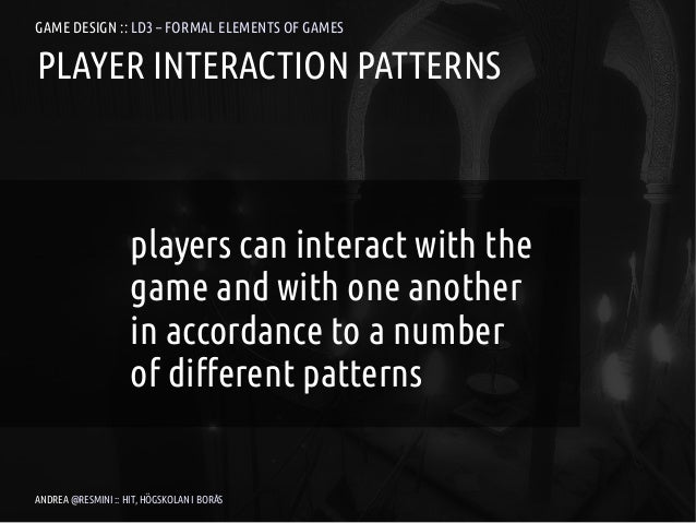 GAME DESIGN :: LD3 – FORMAL ELEMENTS OF GAMESPLAYER INTERACTION PATTERNS                    players can interact with the ...