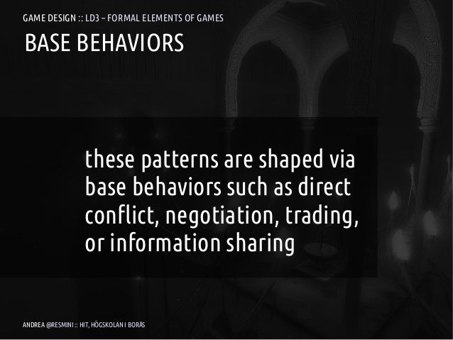 GAME DESIGN :: LD3 – FORMAL ELEMENTS OF GAMESBASE BEHAVIORS                    these patterns are shaped via              ...