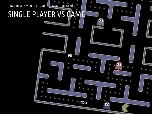 GAME DESIGN :: LD3 – FORMAL ELEMENTS OF GAMESSINGLE PLAYER VS GAMEANDREA @RESMINI :: HIT, HÖGSKOLAN I BORÅS