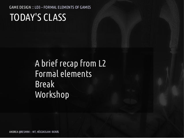 GAME DESIGN :: LD3 – FORMAL ELEMENTS OF GAMESTODAYS CLASS                     A brief recap from L2                     Fo...