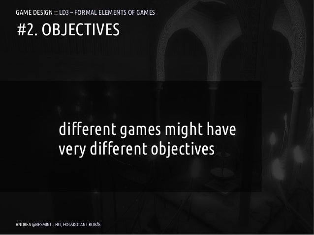 GAME DESIGN :: LD3 – FORMAL ELEMENTS OF GAMES#2. OBJECTIVES                    different games might have                 ...
