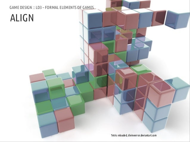 GAME DESIGN :: LD3 – FORMAL ELEMENTS OF GAMESALIGNANDREA @RESMINI :: HIT, HÖGSKOLAN I BORÅS       Tetris reloaded, divinee...