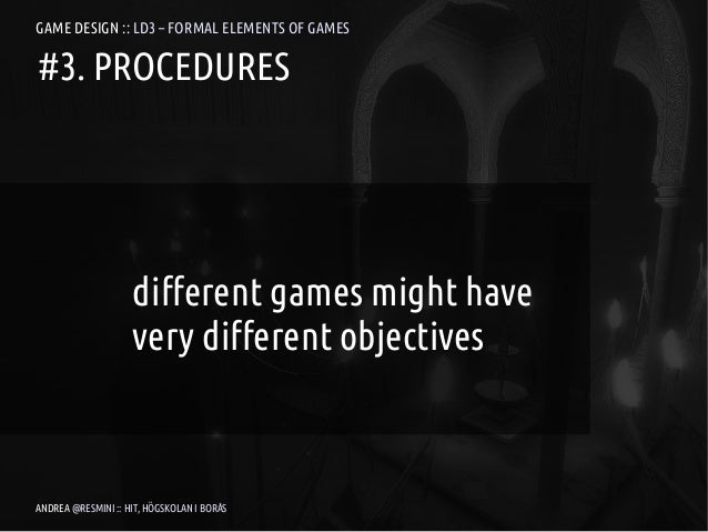 GAME DESIGN :: LD3 – FORMAL ELEMENTS OF GAMES#3. PROCEDURES                    different games might have                 ...